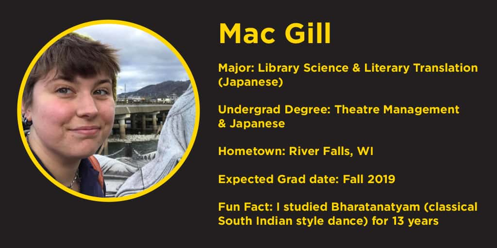picture of Mac Gill, undergrad degree Theatre managment & Japanese, hometown River Falls, WI, Fun Fact: I studies Bharatanatyam for 13 years